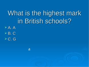What is the highest mark in British schools? A. A B. C C. G a