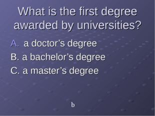 What is the first degree awarded by universities? a doctor's degree B. a bach