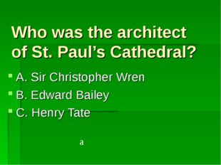 Who was the architect of St. Paul's Cathedral? A. Sir Christopher Wren B. Edw