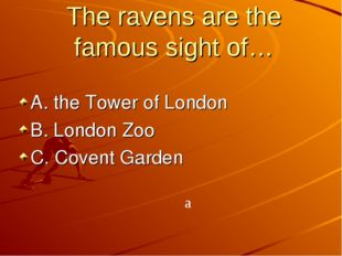The ravens are the famous sight of… A. the Tower of London B. London Zoo C. C