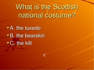 What is the Scottish national costume? A. the tuxedo B. the bearskin C. the k