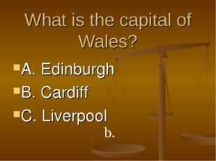 What is the capital of Wales? A. Edinburgh B. Cardiff C. Liverpool b.