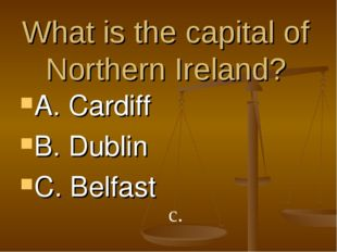 What is the capital of Northern Ireland? A. Cardiff B. Dublin C. Belfast c.