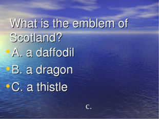 What is the emblem of Scotland? A. a daffodil B. a dragon C. a thistle c.