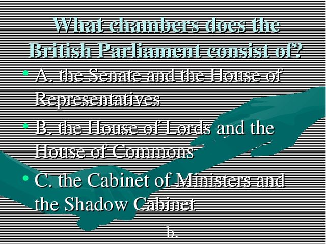 What chambers does the British Parliament consist of? A. the Senate and the H...