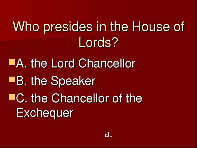 Who presides in the House of Lords? A. the Lord Chancellor B. the Speaker C....