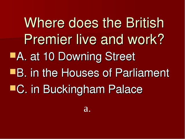 Where does the British Premier live and work? A. at 10 Downing Street B. in t...