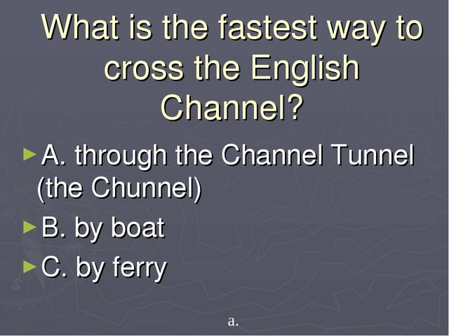 What is the fastest way to cross the English Channel? A. through the Channel...