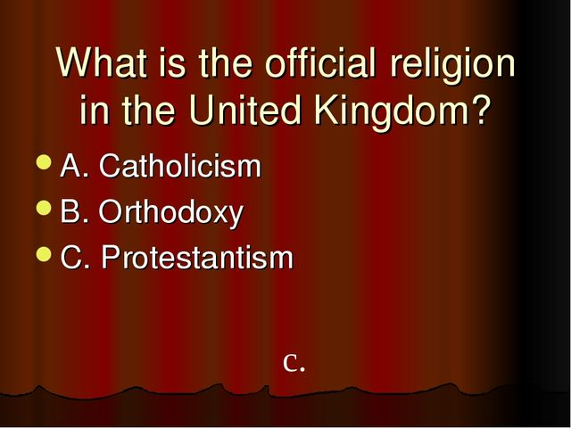 What is the official religion in the United Kingdom? A. Catholicism B. Orthod...