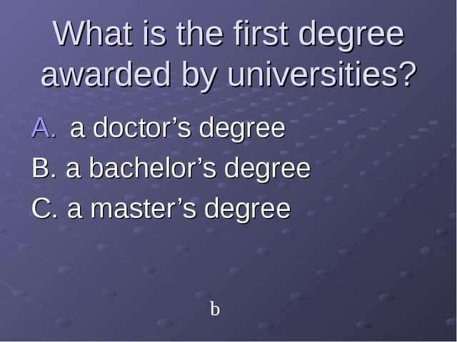 What is the first degree awarded by universities? a doctor's degree B. a bach...