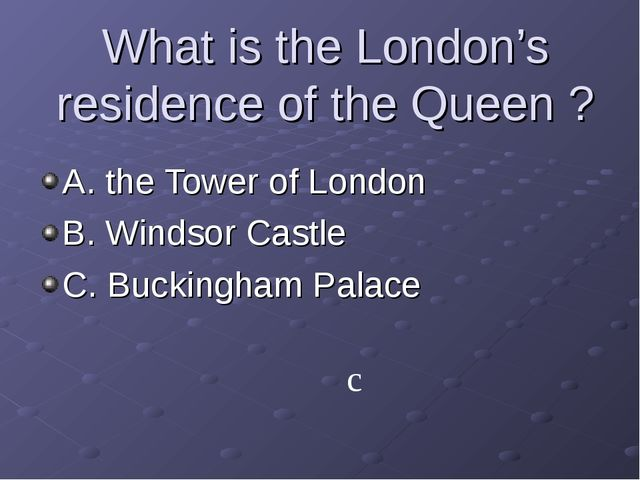 What is the London's residence of the Queen ? A. the Tower of London B. Winds...