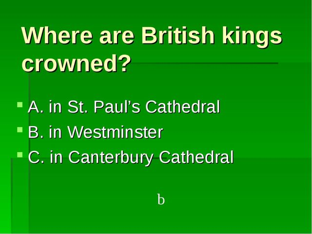 Where are British kings crowned? A. in St. Paul's Cathedral B. in Westminster...
