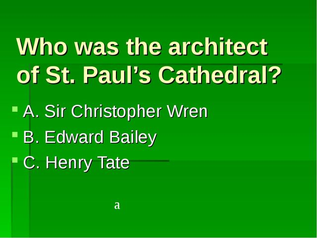 Who was the architect of St. Paul's Cathedral? A. Sir Christopher Wren B. Edw...
