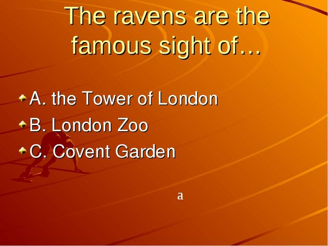 The ravens are the famous sight of… A. the Tower of London B. London Zoo C. C...