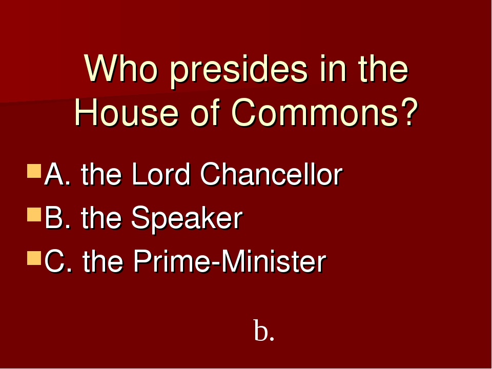 Who presides in the House of Commons? A. the Lord Chancellor B. the Speaker C...