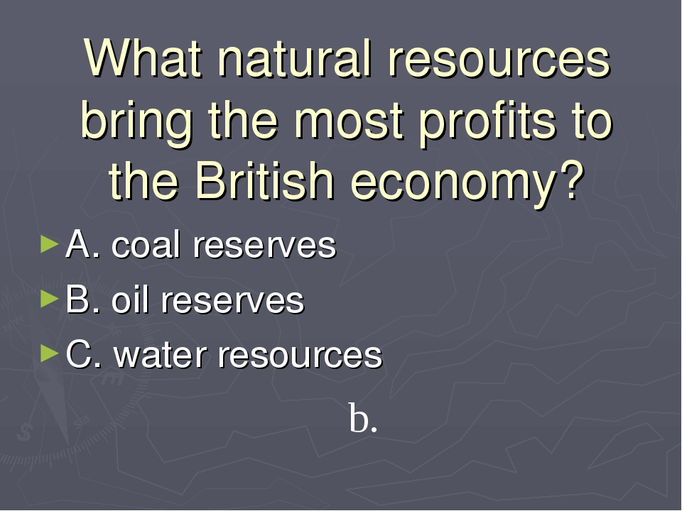 What natural resources bring the most profits to the British economy? A. coal...