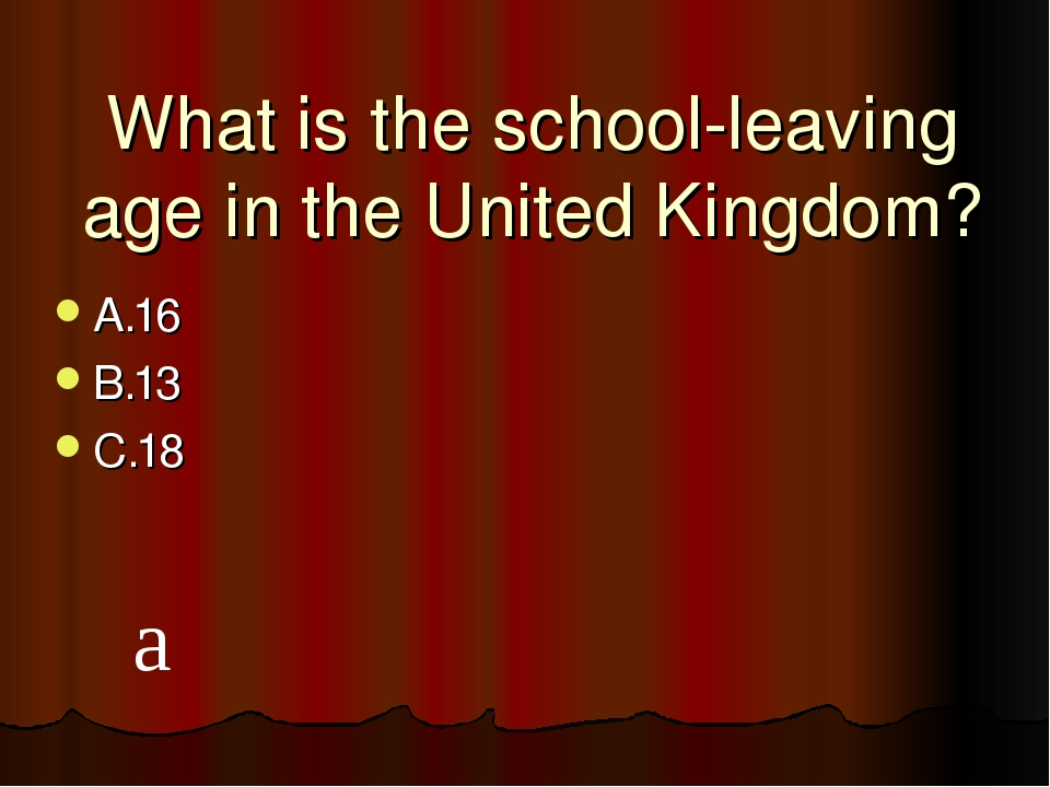 What is the school-leaving age in the United Kingdom? A.16 B.13 C.18 a