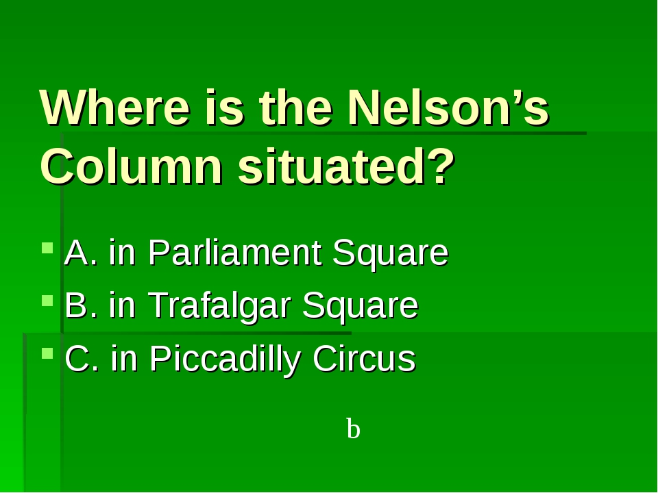 Where is the Nelson's Column situated? A. in Parliament Square B. in Trafalga...