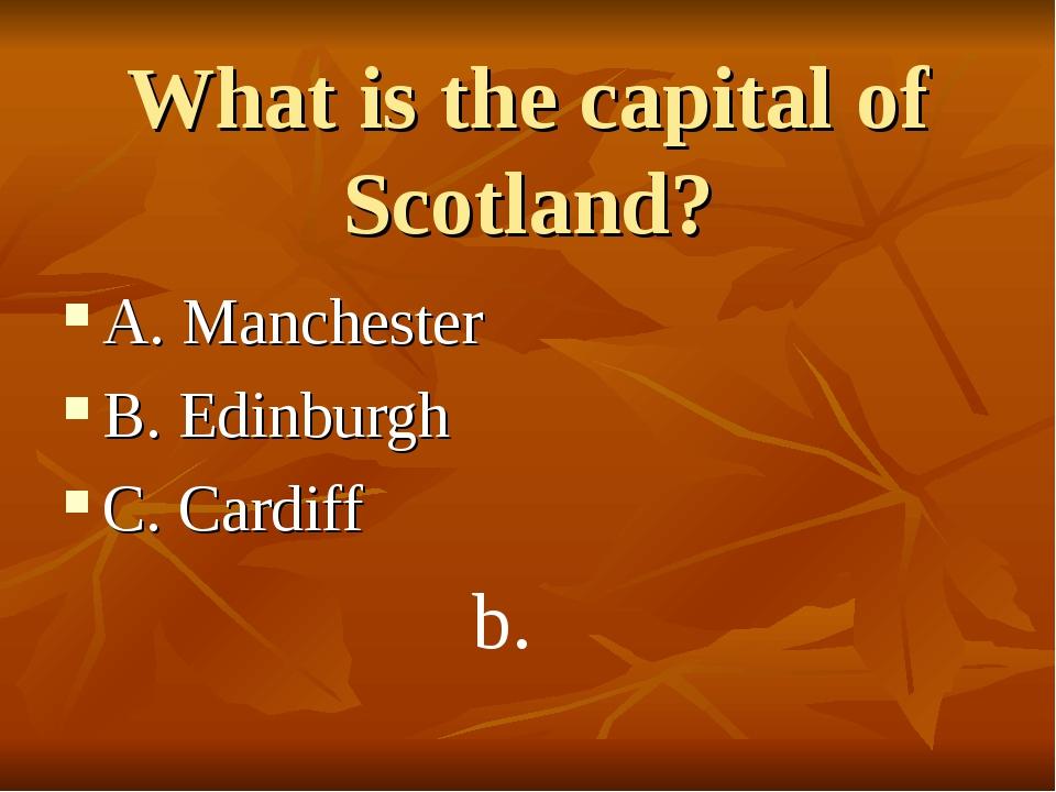 What is the capital of Scotland? A. Manchester B. Edinburgh C. Cardiff b.