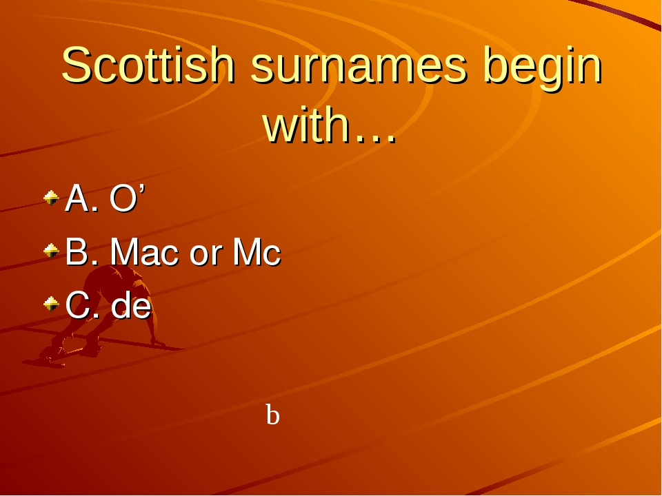 Scottish surnames begin with… A. O' B. Mac or Mc C. de b