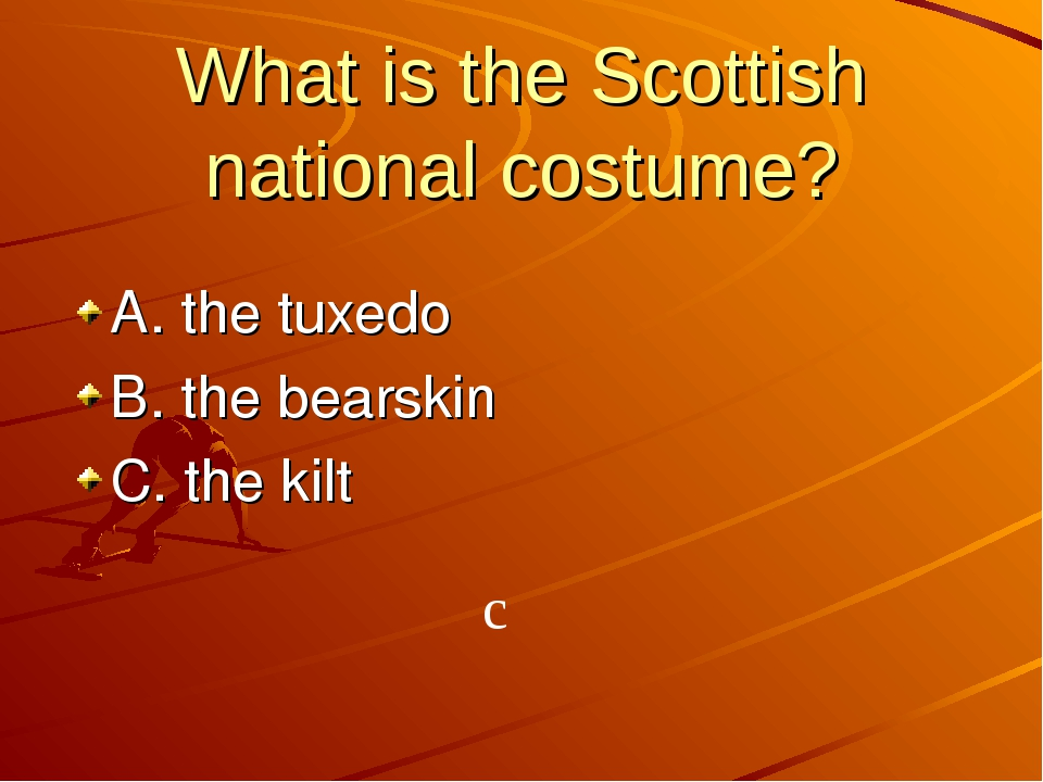 What is the Scottish national costume? A. the tuxedo B. the bearskin C. the k...
