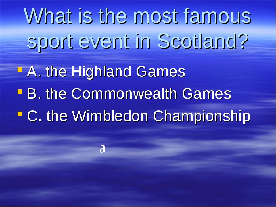 What is the most famous sport event in Scotland? A. the Highland Games B. the...