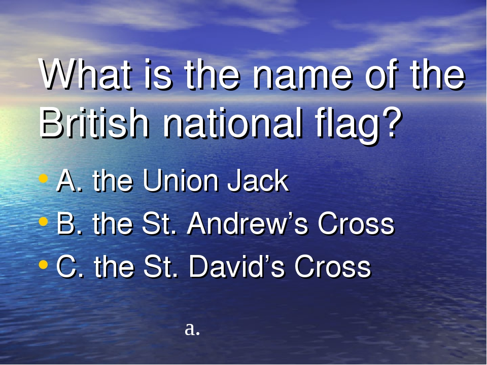 What is the name of the British national flag? A. the Union Jack B. the St. A...