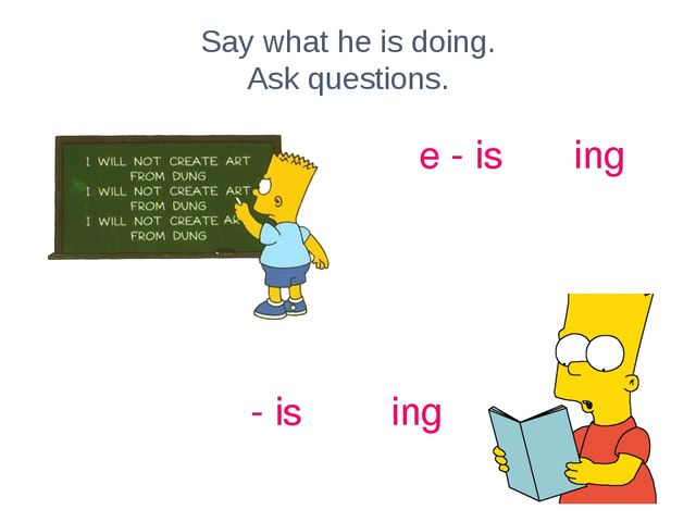 Say what he is doing. Ask questions. write - is writing read - is reading