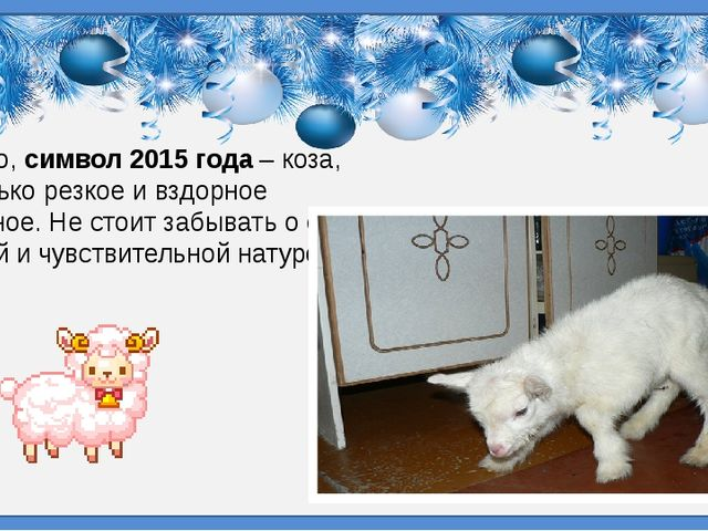 Однако,символ 2015 года– коза, не только резкое и вздорное животное. Не сто...