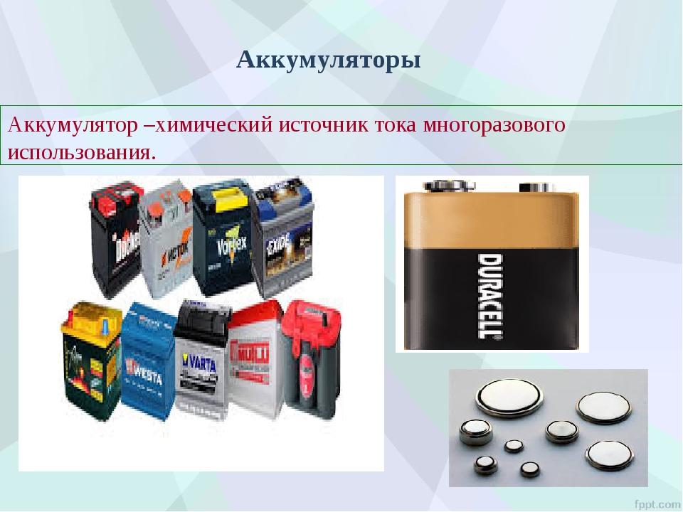 Аккумуляторы Аккумулятор –химический источник тока многоразового использования.