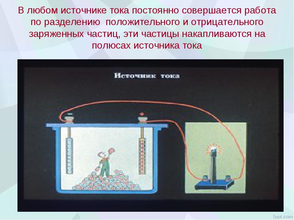 В любом источнике тока постоянно совершается работа по разделению положительн...