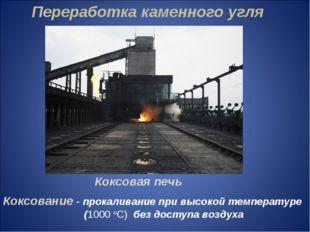 Переработка каменного угля Коксовая печь Коксование - прокаливание при высок