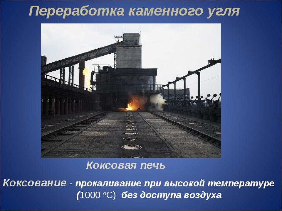 Переработка каменного угля Коксовая печь Коксование - прокаливание при высок...