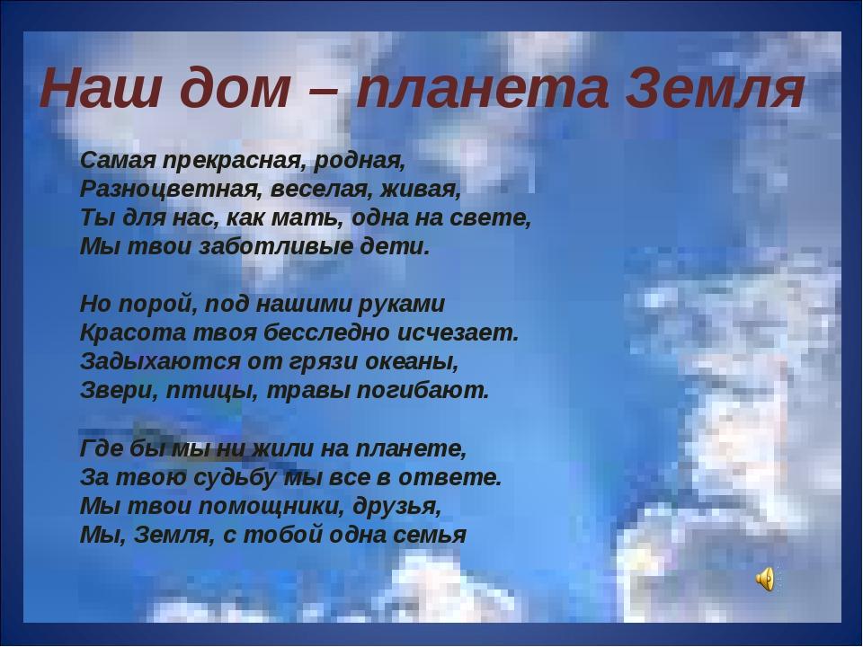 Наш дом – планета Земля Самая прекрасная, родная, Разноцветная, веселая, жива...