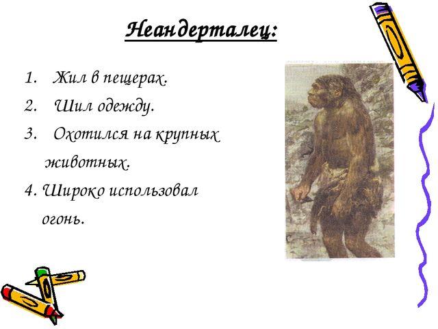 Неандерталец: Жил в пещерах. Шил одежду. Охотился на крупных животных. 4. Шир...