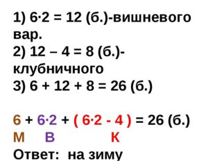 1) 6·2 = 12 (б.)-вишневого вар. 2) 12 – 4 = 8 (б.)-клубничного 3) 6 + 12 + 8