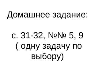 Домашнее задание: с. 31-32, №№ 5, 9 ( одну задачу по выбору)