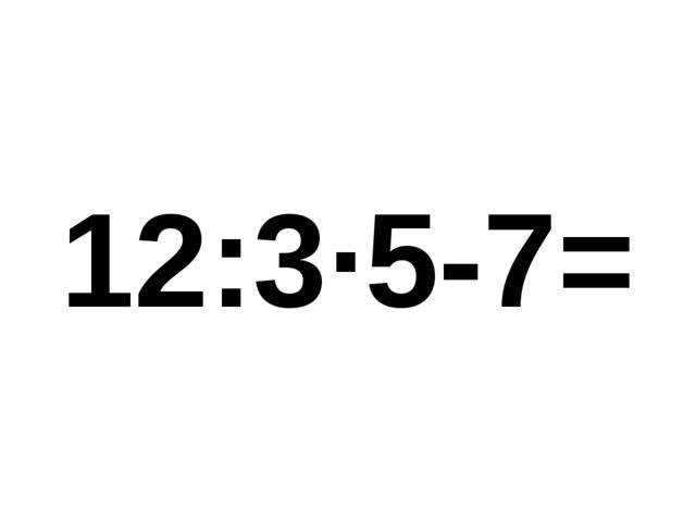 12:3·5-7=