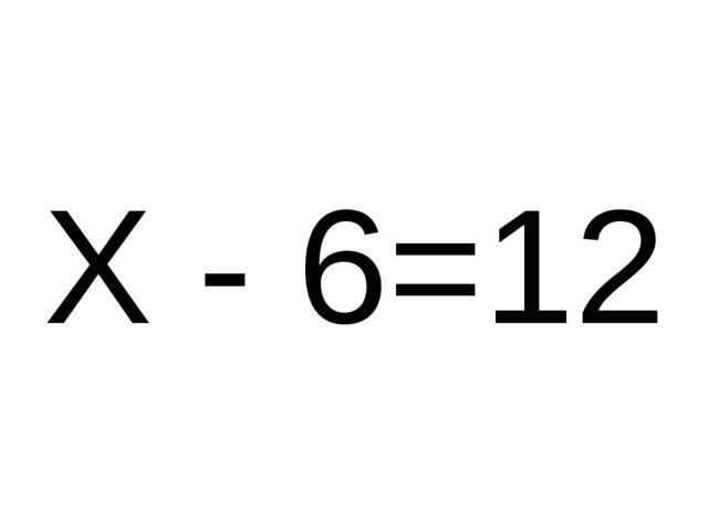 Х - 6=12
