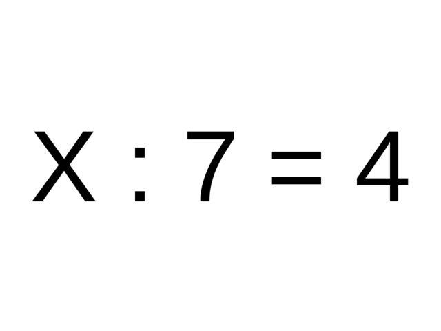 Х : 7 = 4