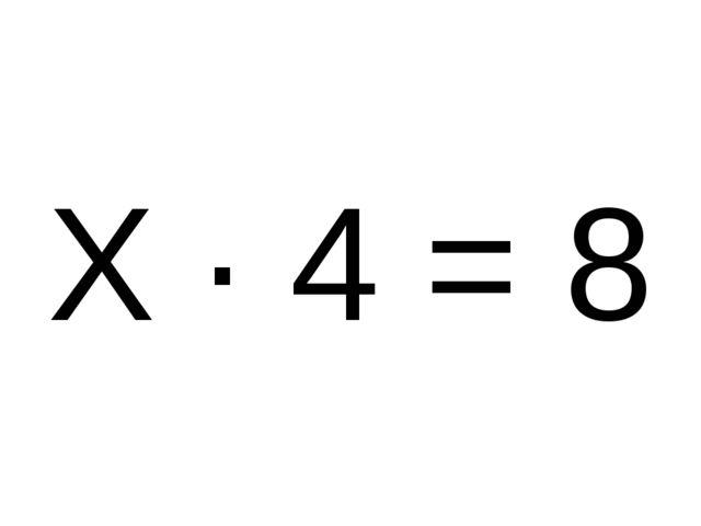Х · 4 = 8