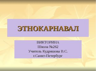 ЭТНОКАРНАВАЛ ВИКТОРИНА Школа №262 Учитель Кудряшова В.С. г.Санкт-Петербург