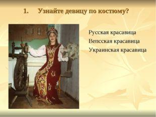 Узнайте девицу по костюму? Русская красавица Вепсская красавица Украинская кр