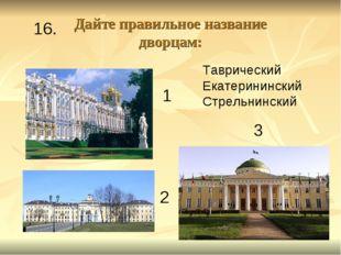 Дайте правильное название дворцам: 1 2 3 Таврический Екатерининский Стрельнин