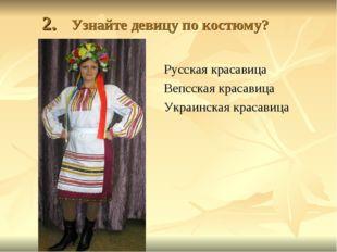 2. Узнайте девицу по костюму? Русская красавица Вепсская красавица Украинска