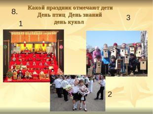 Какой праздник отмечают дети День птиц День знаний день кукол 2 3 1 8.