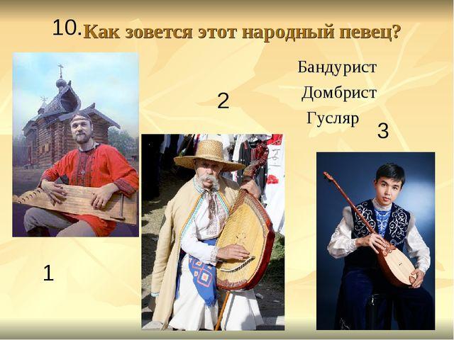 Как зовется этот народный певец? Бандурист Домбрист Гусляр 1 2 3 10.