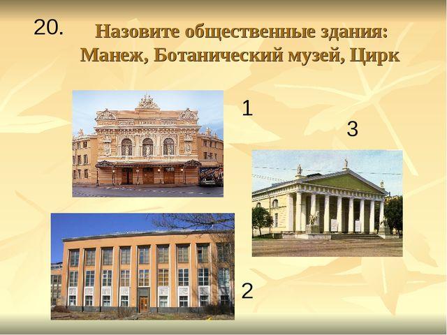 Назовите общественные здания: Манеж, Ботанический музей, Цирк 1 2 3 20.