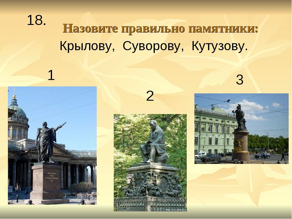 Назовите правильно памятники: 1 2 3 18. Крылову, Суворову, Кутузову.