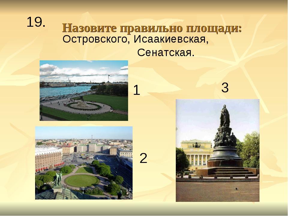 Назовите правильно площади: 19. 1 2 3 Островского, Исаакиевская, Сенатская.